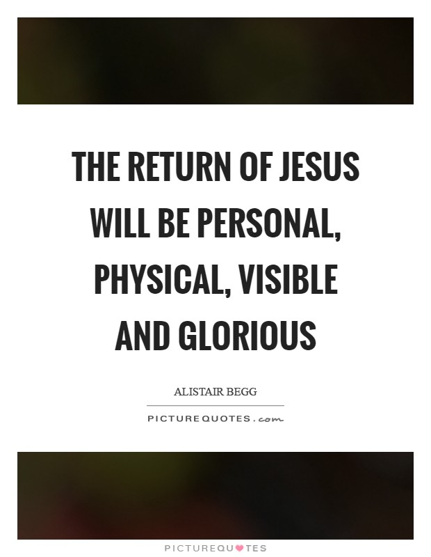 The return of Jesus will be personal, physical, visible and glorious Picture Quote #1