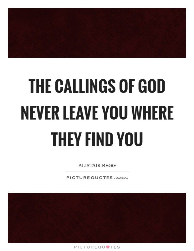 The callings of God never leave you where they find you Picture Quote #1