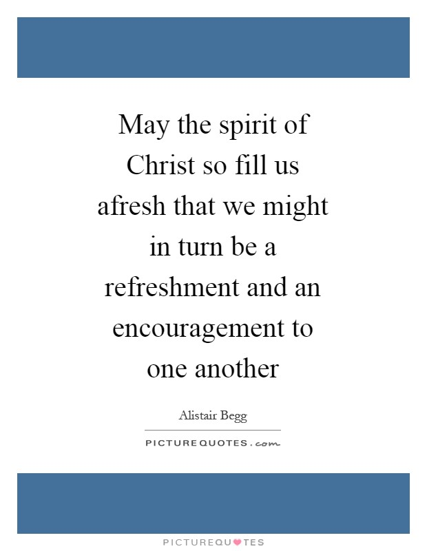 May the spirit of Christ so fill us afresh that we might in turn be a refreshment and an encouragement to one another Picture Quote #1