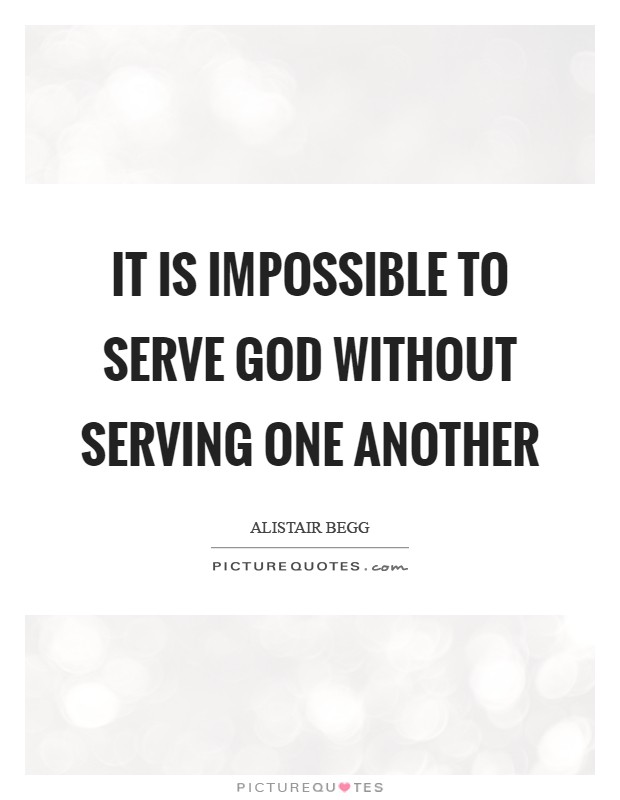 It is impossible to serve God without serving one another Picture Quote #1