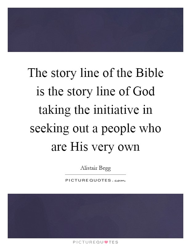 The story line of the Bible is the story line of God taking the initiative in seeking out a people who are His very own Picture Quote #1