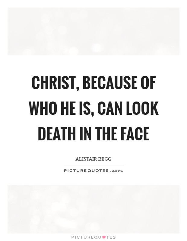 Christ, because of who He is, can look death in the face Picture Quote #1