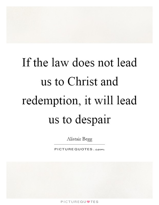 If the law does not lead us to Christ and redemption, it will lead us to despair Picture Quote #1