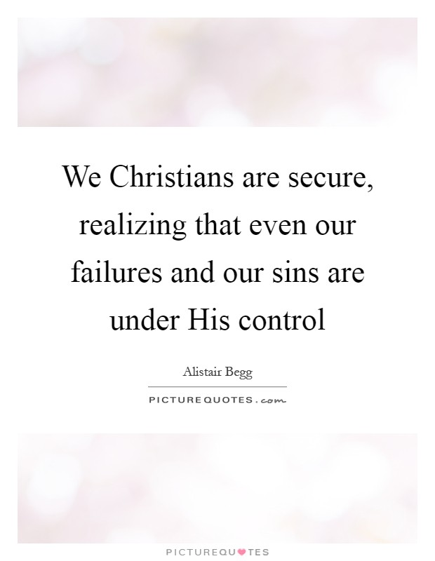 We Christians are secure, realizing that even our failures and our sins are under His control Picture Quote #1