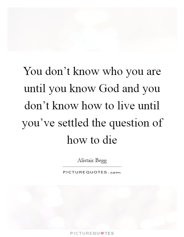 You don't know who you are until you know God and you don't know how to live until you've settled the question of how to die Picture Quote #1