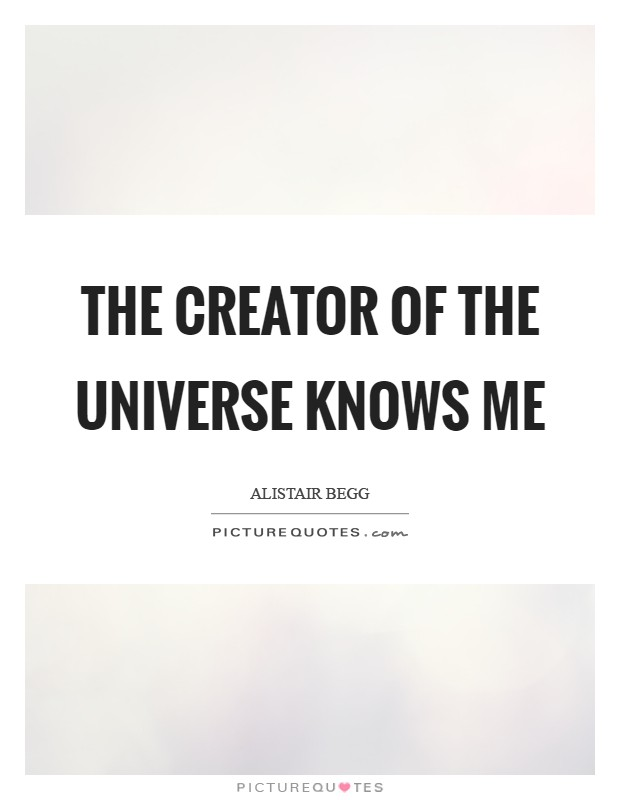 The Creator of the universe knows me Picture Quote #1