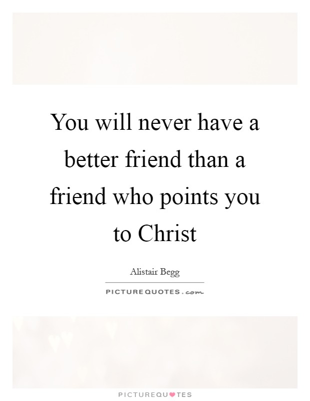 You will never have a better friend than a friend who points you to Christ Picture Quote #1
