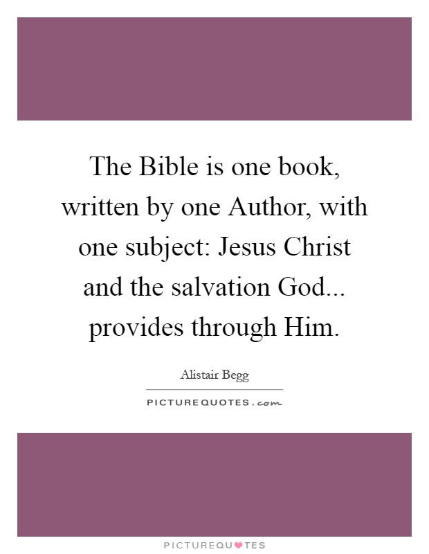 The Bible is one book, written by one Author, with one subject: Jesus Christ and the salvation God... provides through Him Picture Quote #1