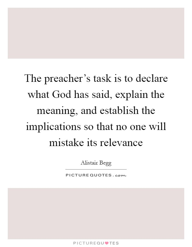 The preacher's task is to declare what God has said, explain the meaning, and establish the implications so that no one will mistake its relevance Picture Quote #1