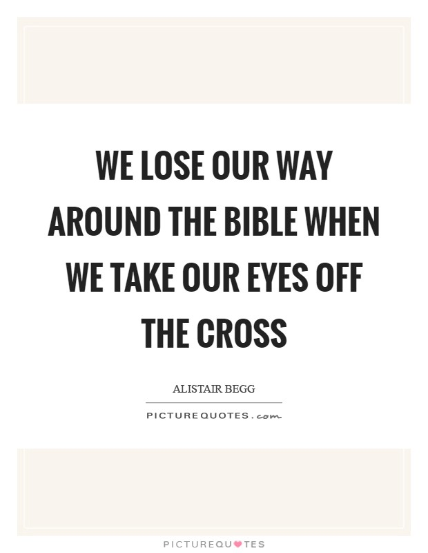 We lose our way around the Bible when we take our eyes off the Cross Picture Quote #1