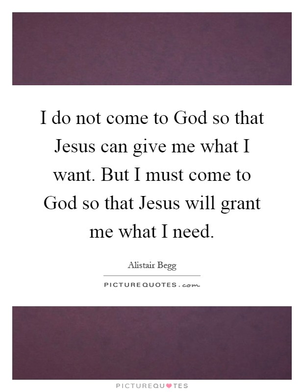I do not come to God so that Jesus can give me what I want. But I must come to God so that Jesus will grant me what I need Picture Quote #1