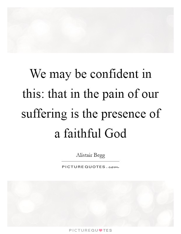 We may be confident in this: that in the pain of our suffering is the presence of a faithful God Picture Quote #1