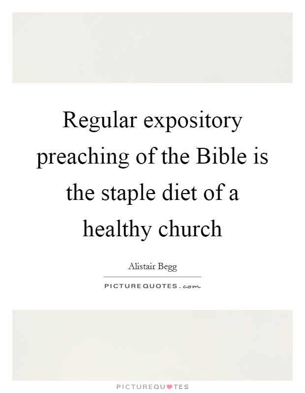 Regular expository preaching of the Bible is the staple diet of a healthy church Picture Quote #1