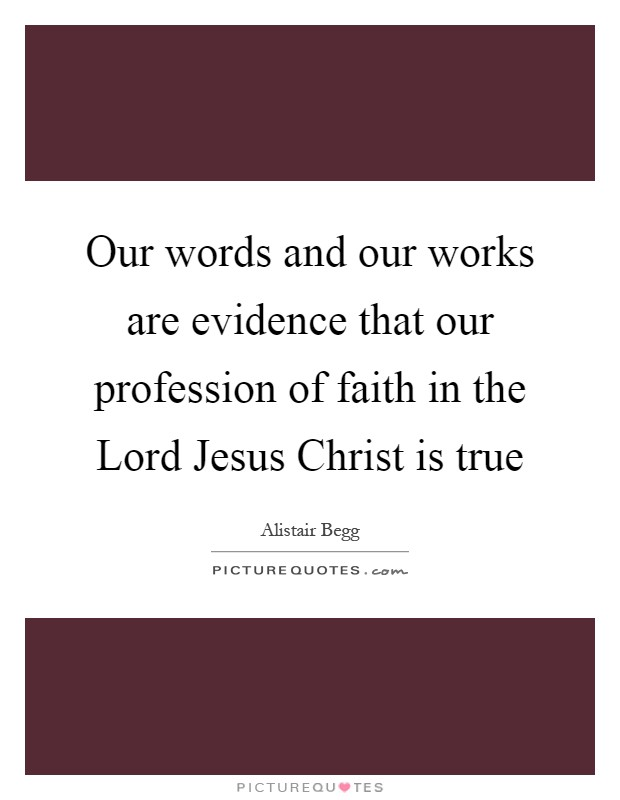 Our words and our works are evidence that our profession of faith in the Lord Jesus Christ is true Picture Quote #1