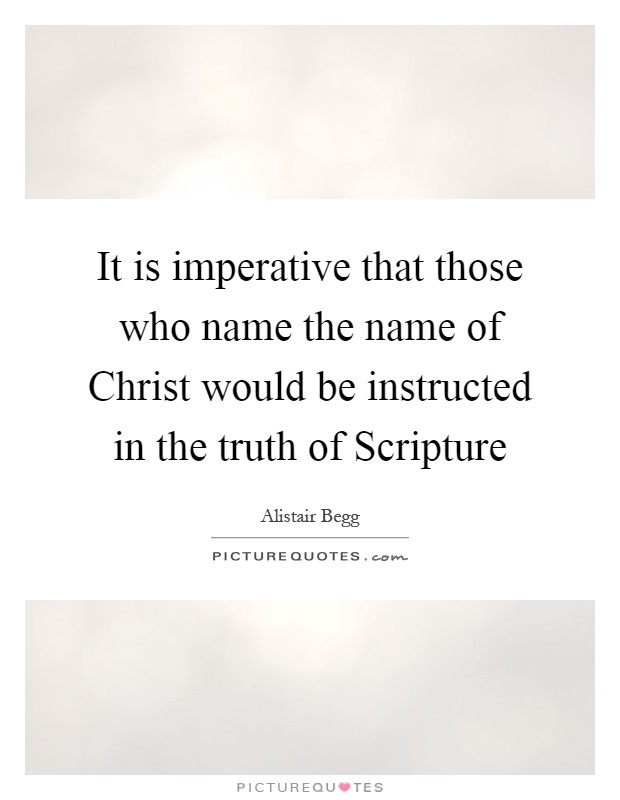 It is imperative that those who name the name of Christ would be instructed in the truth of Scripture Picture Quote #1