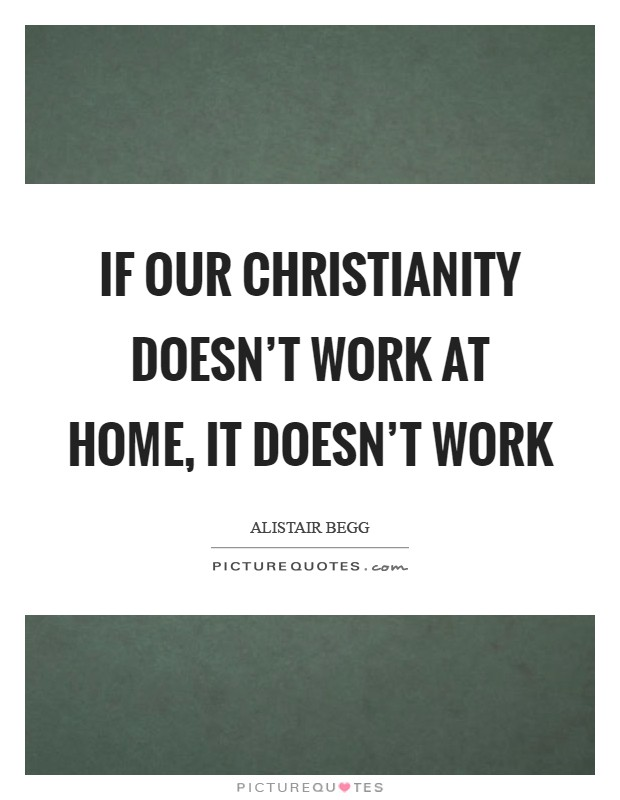If our Christianity doesn't work at home, it doesn't work Picture Quote #1