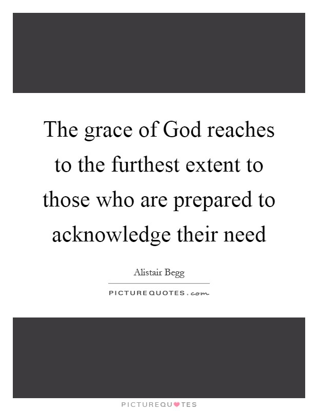 The grace of God reaches to the furthest extent to those who are prepared to acknowledge their need Picture Quote #1