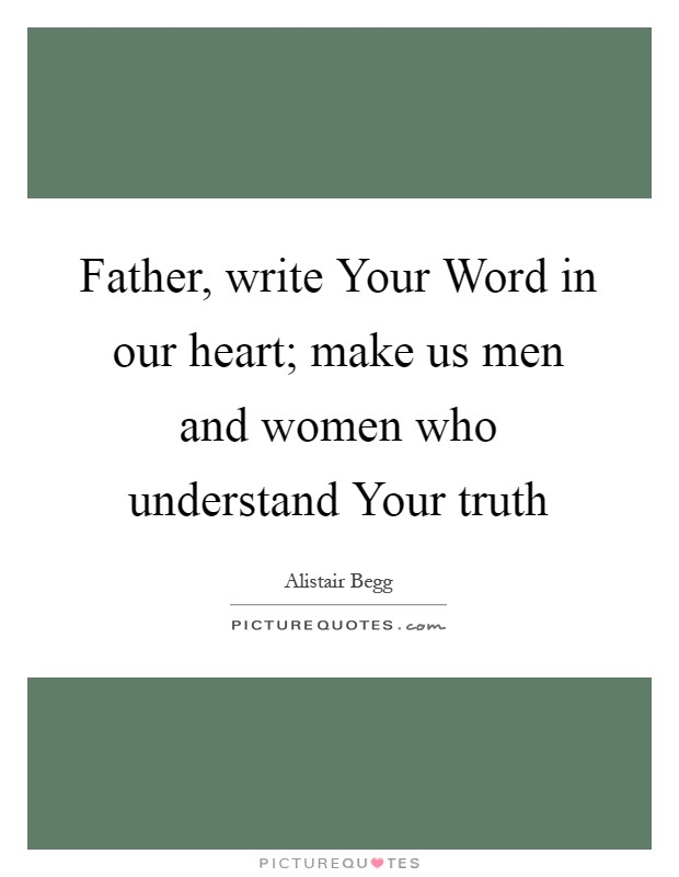 Father, write Your Word in our heart; make us men and women who understand Your truth Picture Quote #1