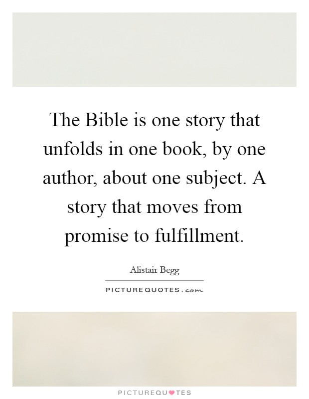 The Bible is one story that unfolds in one book, by one author, about one subject. A story that moves from promise to fulfillment Picture Quote #1