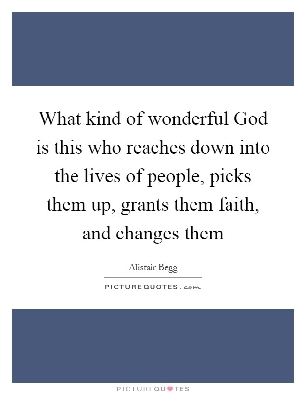 What kind of wonderful God is this who reaches down into the lives of people, picks them up, grants them faith, and changes them Picture Quote #1