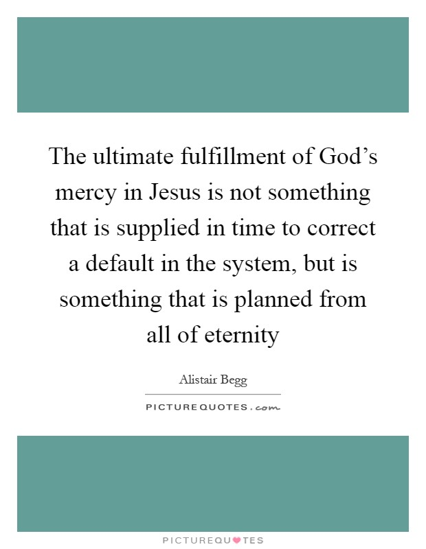 The ultimate fulfillment of God's mercy in Jesus is not something that is supplied in time to correct a default in the system, but is something that is planned from all of eternity Picture Quote #1