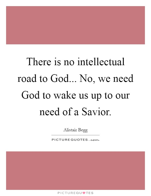 There is no intellectual road to God... No, we need God to wake us up to our need of a Savior Picture Quote #1