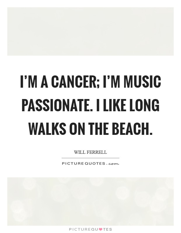 I'm a Cancer; I'm music passionate. I like long walks on the beach Picture Quote #1
