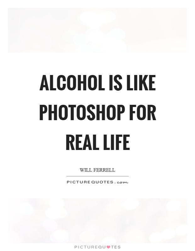 Alcohol is like Photoshop for real life Picture Quote #1