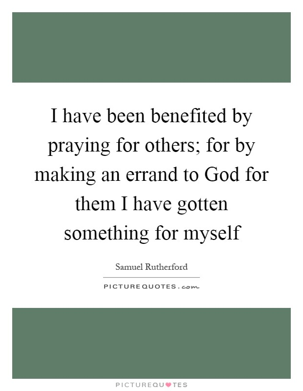 I have been benefited by praying for others; for by making an errand to God for them I have gotten something for myself Picture Quote #1