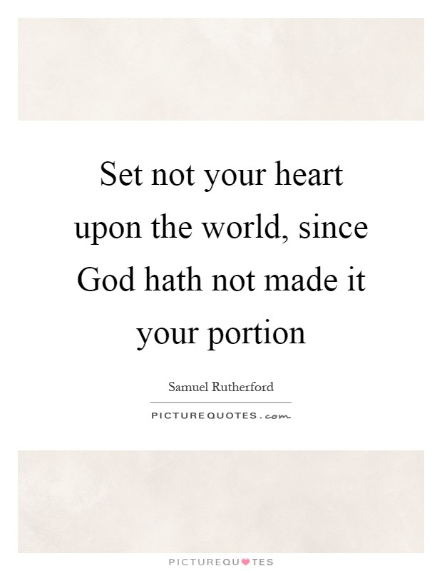 Set not your heart upon the world, since God hath not made it your portion Picture Quote #1