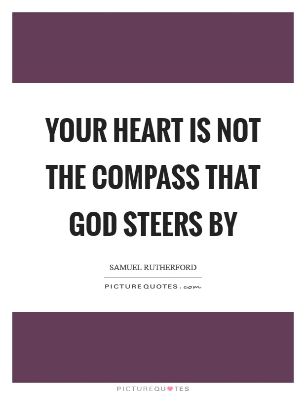 Your heart is not the compass that God steers by Picture Quote #1