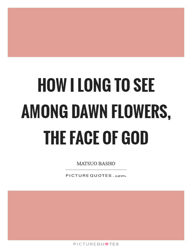 How I long to see among dawn flowers, the face of God Picture Quote #1