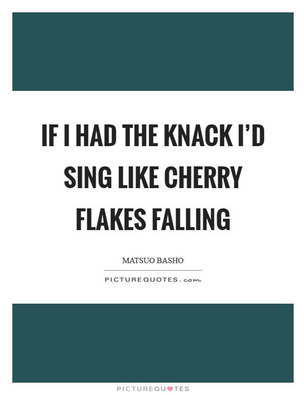 If I had the knack I'd sing like Cherry flakes falling Picture Quote #1