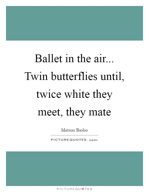 Ballet in the air... Twin butterflies until, twice white they meet, they mate Picture Quote #1