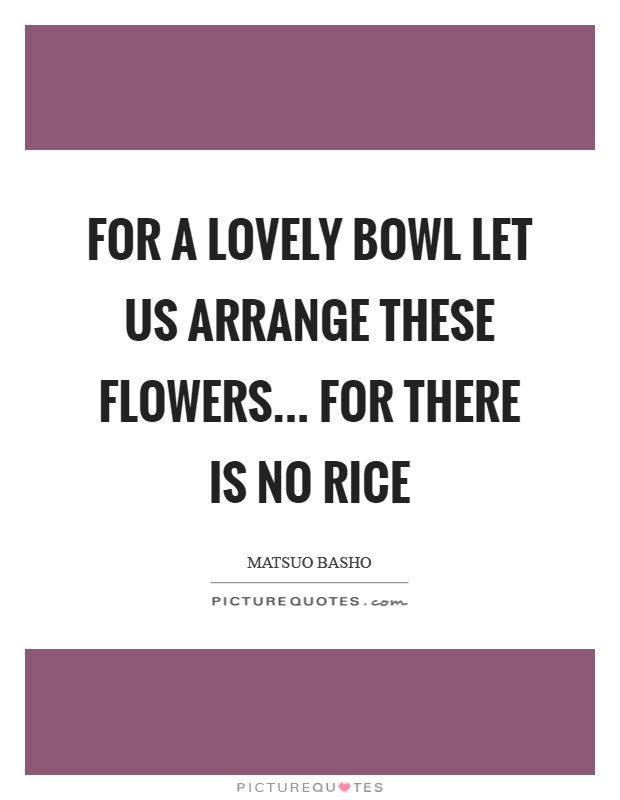 For a lovely bowl Let us arrange these flowers... For there is no rice Picture Quote #1