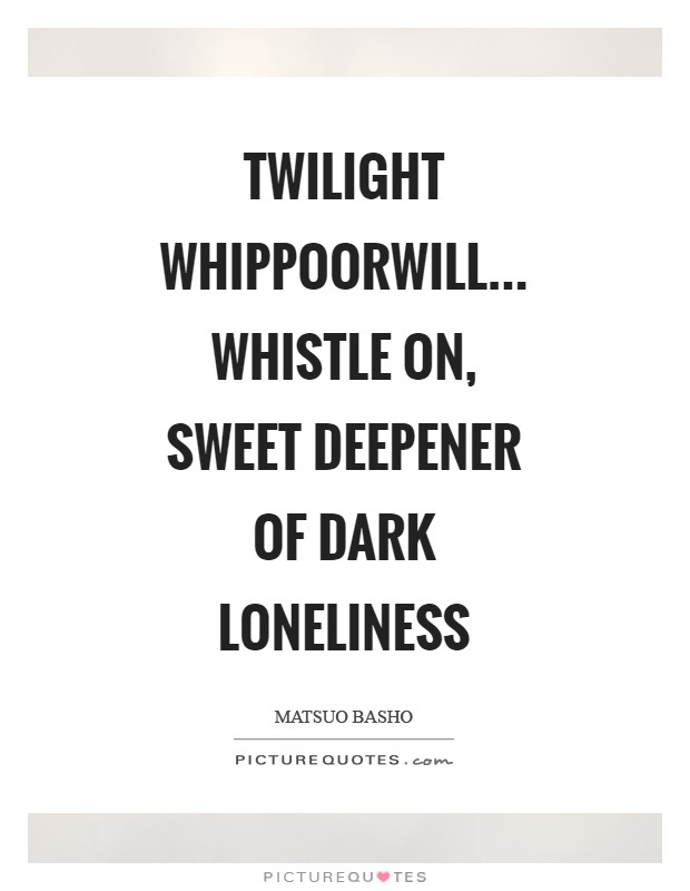 Twilight whippoorwill... Whistle on, sweet deepener Of dark loneliness Picture Quote #1