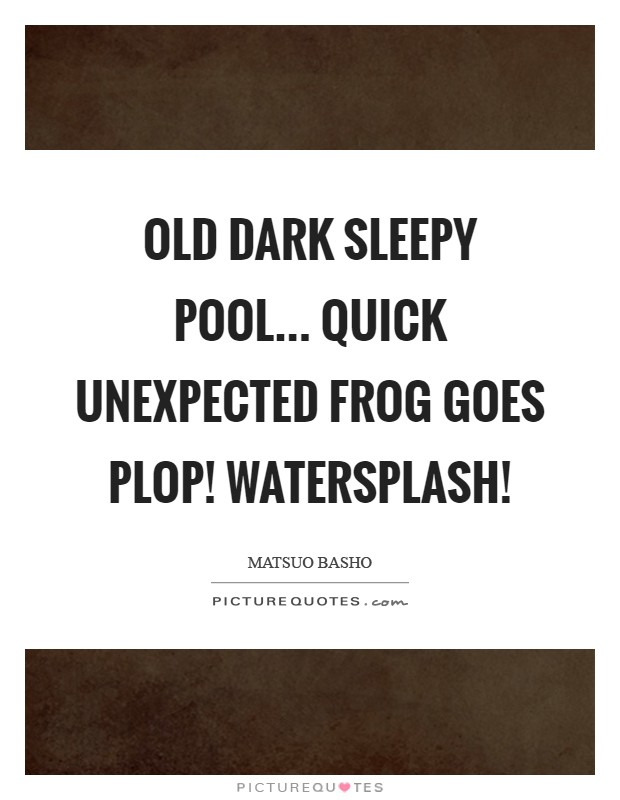 Old dark sleepy pool... Quick unexpected frog Goes plop! Watersplash! Picture Quote #1