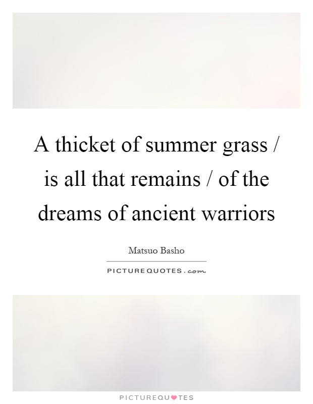 A thicket of summer grass / is all that remains / of the dreams of ancient warriors Picture Quote #1
