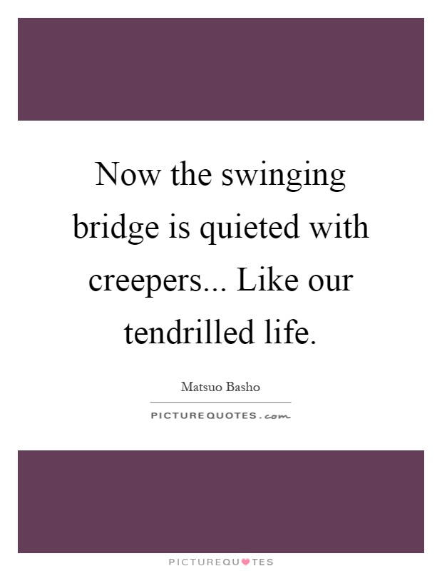 Now the swinging bridge is quieted with creepers... Like our tendrilled life Picture Quote #1
