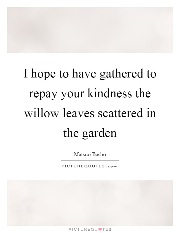 I hope to have gathered to repay your kindness the willow leaves scattered in the garden Picture Quote #1
