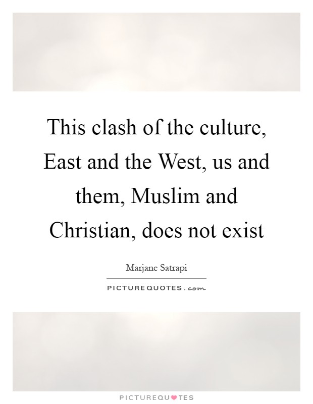 This clash of the culture, East and the West, us and them, Muslim and Christian, does not exist Picture Quote #1