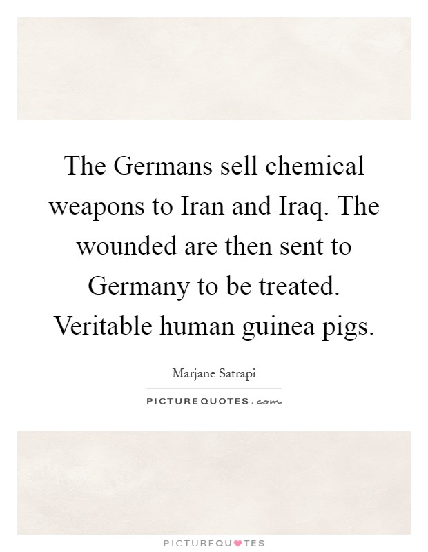 The Germans sell chemical weapons to Iran and Iraq. The wounded are then sent to Germany to be treated. Veritable human guinea pigs Picture Quote #1