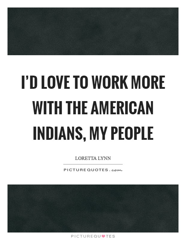 I'd love to work more with the American Indians, my people Picture Quote #1