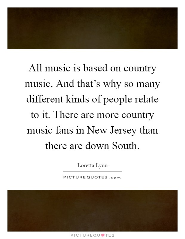 All music is based on country music. And that's why so many different kinds of people relate to it. There are more country music fans in New Jersey than there are down South Picture Quote #1