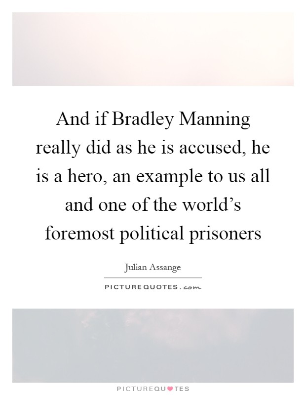 And if Bradley Manning really did as he is accused, he is a hero, an example to us all and one of the world's foremost political prisoners Picture Quote #1