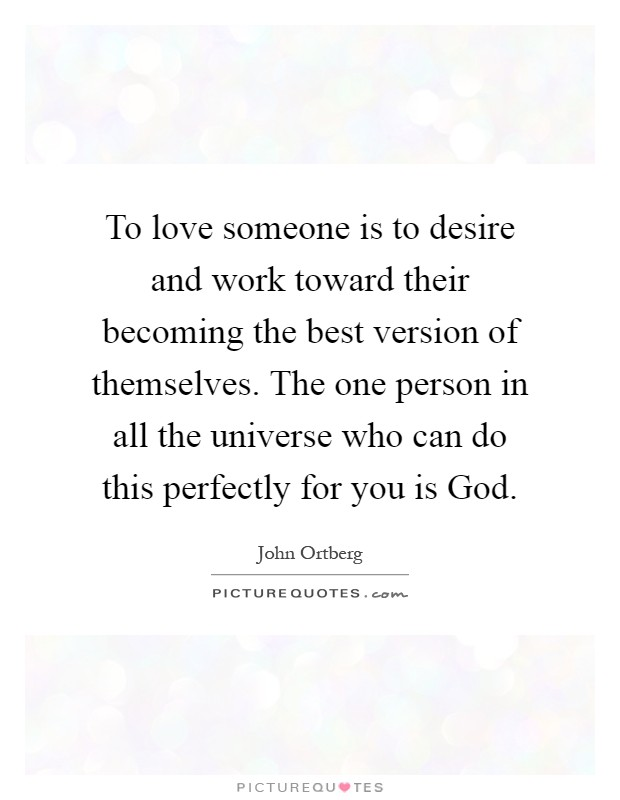 To love someone is to desire and work toward their becoming the best version of themselves. The one person in all the universe who can do this perfectly for you is God Picture Quote #1