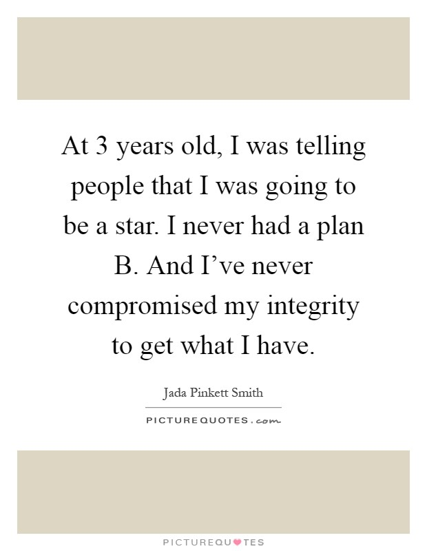 At 3 years old, I was telling people that I was going to be a star. I never had a plan B. And I've never compromised my integrity to get what I have Picture Quote #1