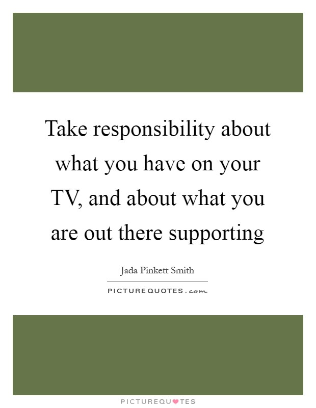 Take responsibility about what you have on your TV, and about what you are out there supporting Picture Quote #1