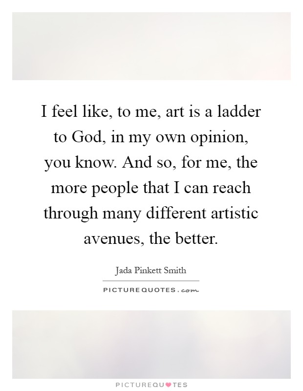 I feel like, to me, art is a ladder to God, in my own opinion, you know. And so, for me, the more people that I can reach through many different artistic avenues, the better Picture Quote #1