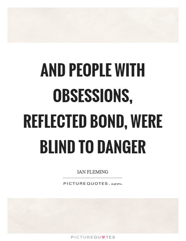 And people with obsessions, reflected Bond, were blind to danger Picture Quote #1